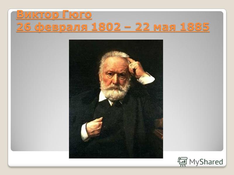 Виктор Гюго 26 февраля 1802 – 22 мая 1885