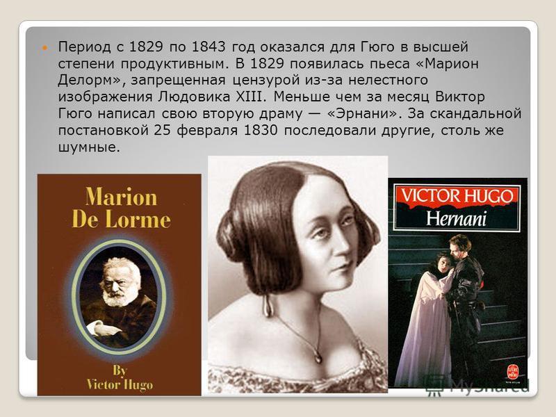 Период с 1829 по 1843 год оказался для Гюго в высшей степени продуктивным. В 1829 появилась пьеса «Марион Делорм», запрещенная цензурой из-за нелестного изображения Людовика XIII. Меньше чем за месяц Виктор Гюго написал свою вторую драму «Эрнани». За