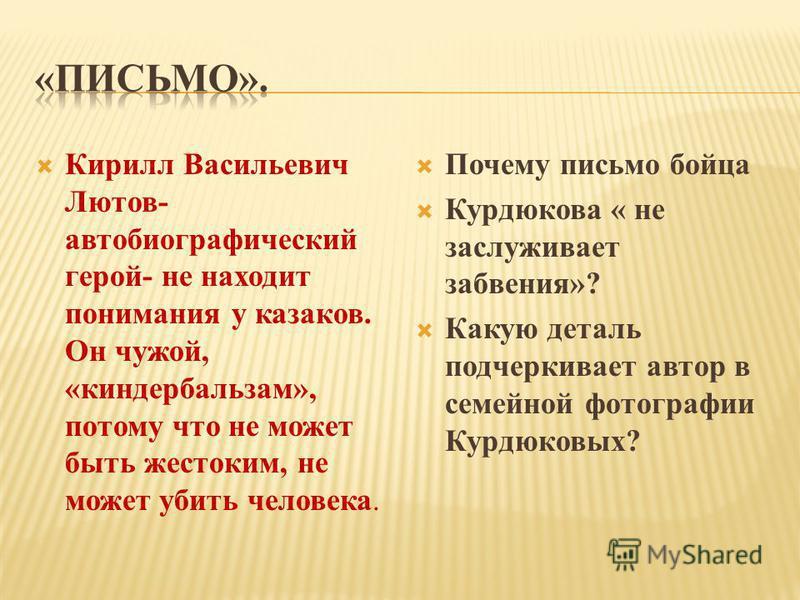Кирилл Васильевич Лютов- автобиографический герой- не находит понимания у казаков. Он чужой, «киндербальзам», потому что не может быть жестоким, не может убить человека. Почему письмо бойца Курдюкова « не заслуживает забвения»? Какую деталь подчеркив