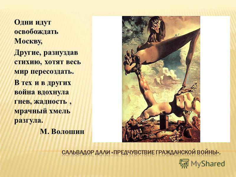 Одни идут освобождать Москву, Другие, разнуздав стихию, хотят весь мир пересоздать. В тех и в других война вдохнула гнев, жадность, мрачный хмель разгула. М. Волошин