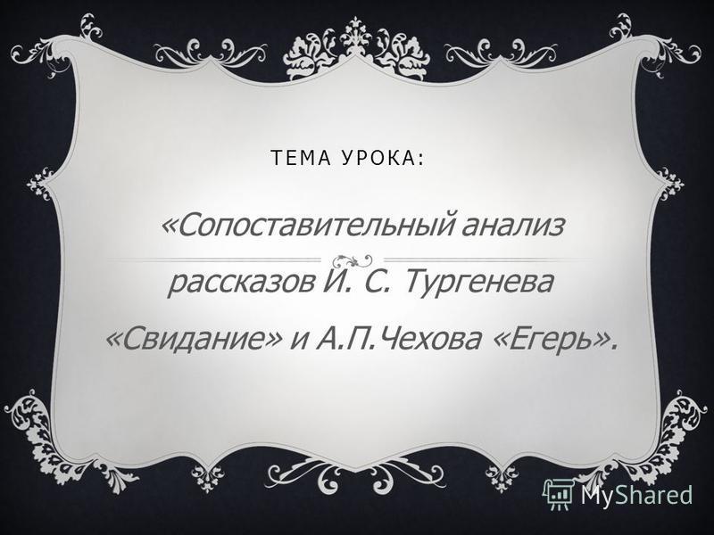 ТЕМА УРОКА: «Сопоставительный анализ рассказов И. С. Тургенева «Свидание» и А.П.Чехова «Егерь».