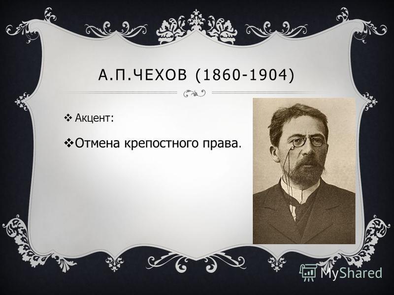 А.П.ЧЕХОВ (1860-1904) Акцент: Отмена крепостного права.