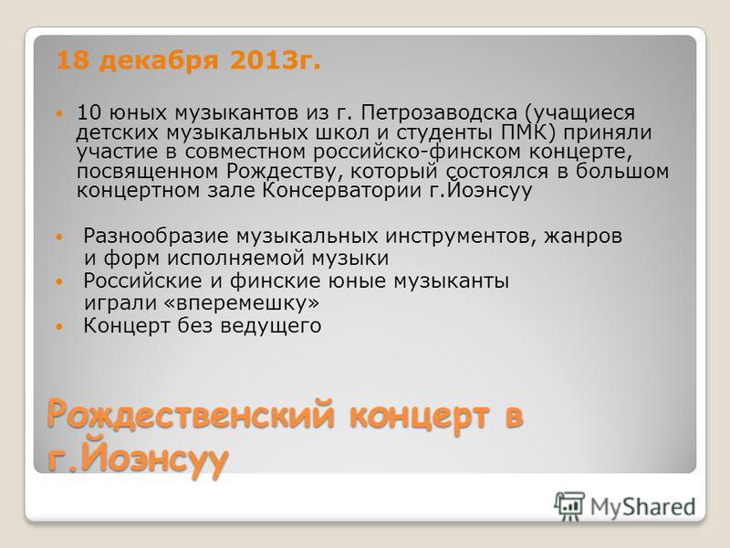 Рождественский концерт в г.Йоэнсуу 18 декабря 2013 г. 10 юных музыкантов из г. Петрозаводска (учащиеся детских музыкальных школ и студенты ПМК) приняли участие в совместном российско-финском концерте, посвященном Рождеству, который состоялся в большо