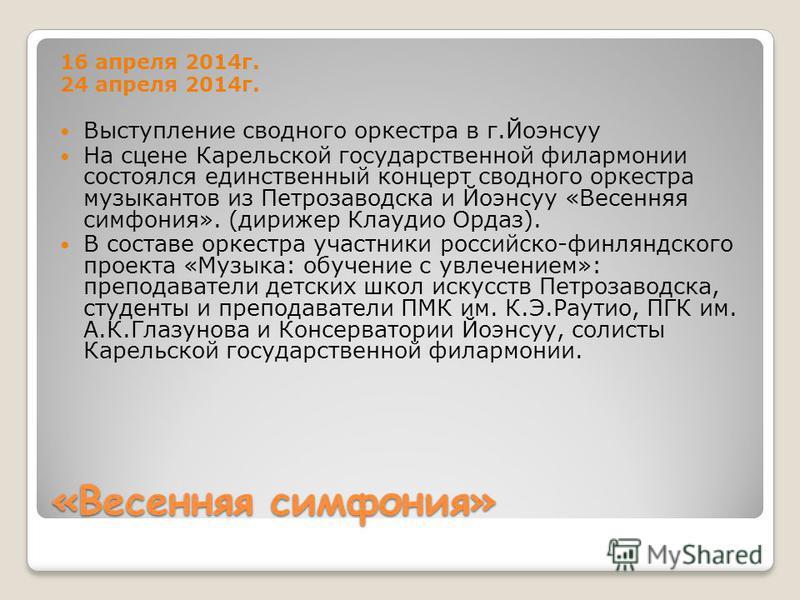 «Весенняя симфония» 16 апреля 2014 г. 24 апреля 2014 г. Выступление сводного оркестра в г.Йоэнсуу На сцене Карельской государственной филармонии состоялся единственный концерт сводного оркестра музыкантов из Петрозаводска и Йоэнсуу «Весенняя симфония