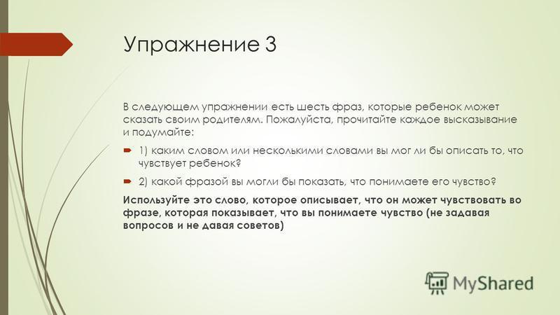 Упражнение 3 В следующем упражнении есть шесть фраз, которые ребенок может сказать своим родителям. Пожалуйста, прочитайте каждое высказывание и подумайте: 1) каким словом или несколькими словами вы мог ли бы описать то, что чувствует ребенок? 2) как