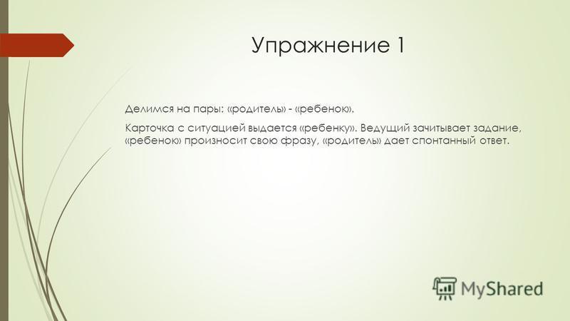 Упражнение 1 Делимся на пары: «родитель» - «ребенок». Карточка с ситуацией выдается «ребенку». Ведущий зачитывает задание, «ребенок» произносит свою фразу, «родитель» дает спонтанный ответ.