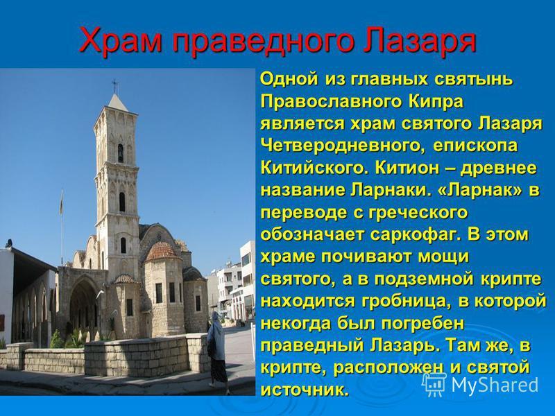 Храм праведного Лазаря Одной из главных святынь Православного Кипра является храм святого Лазаря Четверодневного, епископа Китийского. Китион – древнее название Ларнаки. «Ларнак» в переводе с греческого обозначает саркофаг. В этом храме почивают мощи