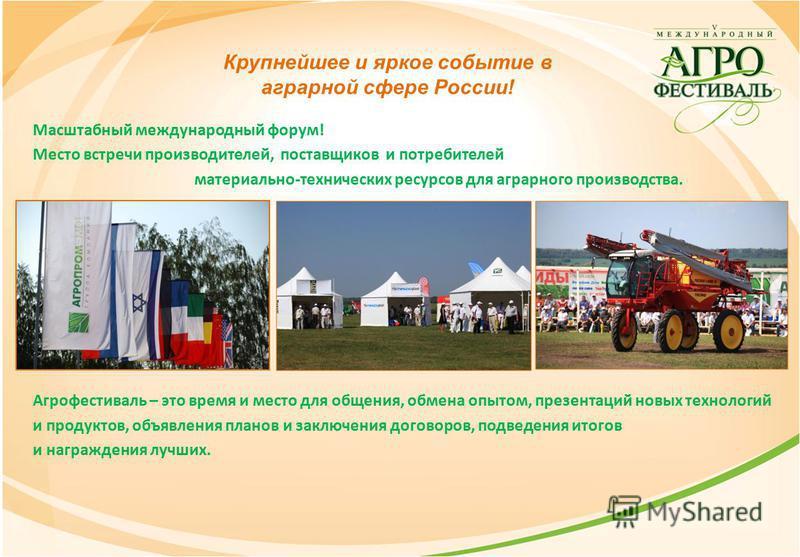Крупнейшее и яркое событие в аграрной сфере России! Масштабный международный форум! Место встречи производителей, поставщиков и потребителей материально-технических ресурсов для аграрного производства. Агрофестиваль – это время и место для общения, о