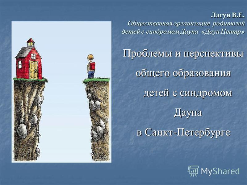 Лагун В.Е. Общественная организация родителей детей с синдромом Дауна «Даун Центр» Проблемы и перспективы общего образования детей с синдромом Дауна в Санкт-Петербурге