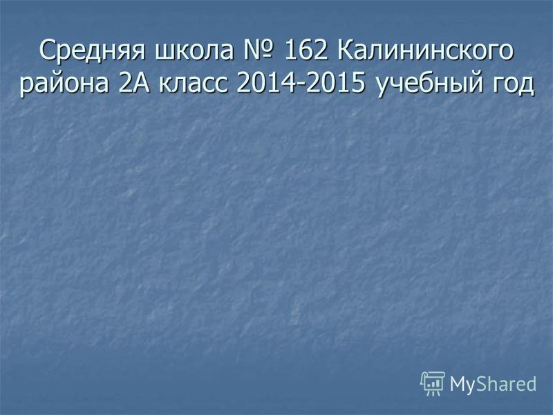Средняя школа 162 Калининского района 2А класс 2014-2015 учебный год