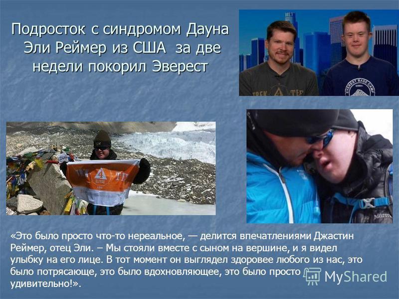 Подросток с синдромом Дауна Эли Реймер из США за две недели покорил Эверест «Это было просто что-то нереальное, делится впечатлениями Джастин Реймер, отец Эли. – Мы стояли вместе с сыном на вершине, и я видел улыбку на его лице. В тот момент он выгля