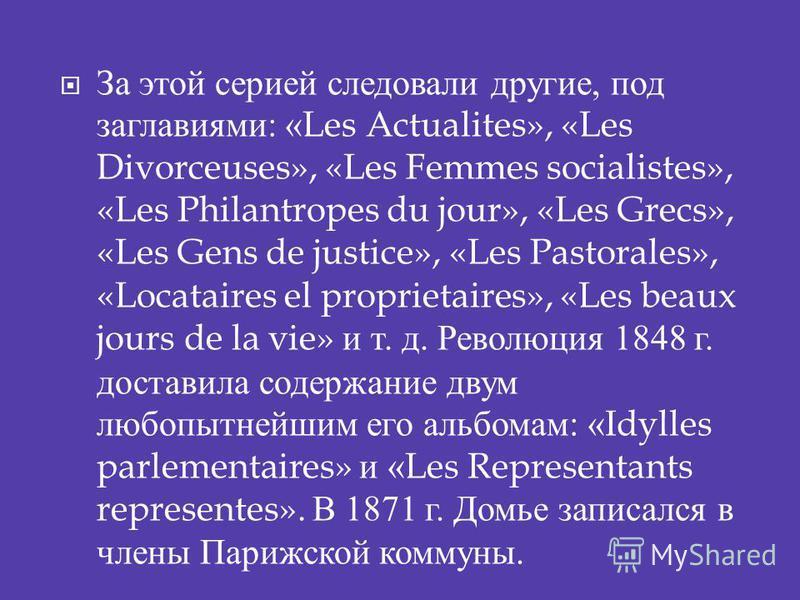 За этой серией следовали другие, под заглавиями : «Les Actualites», «Les Divorceuses», «Les Femmes socialistes», «Les Philantropes du jour», «Les Grecs», «Les Gens de justice», «Les Pastorales», «Locataires el proprietaires», «Les beaux jours de la v