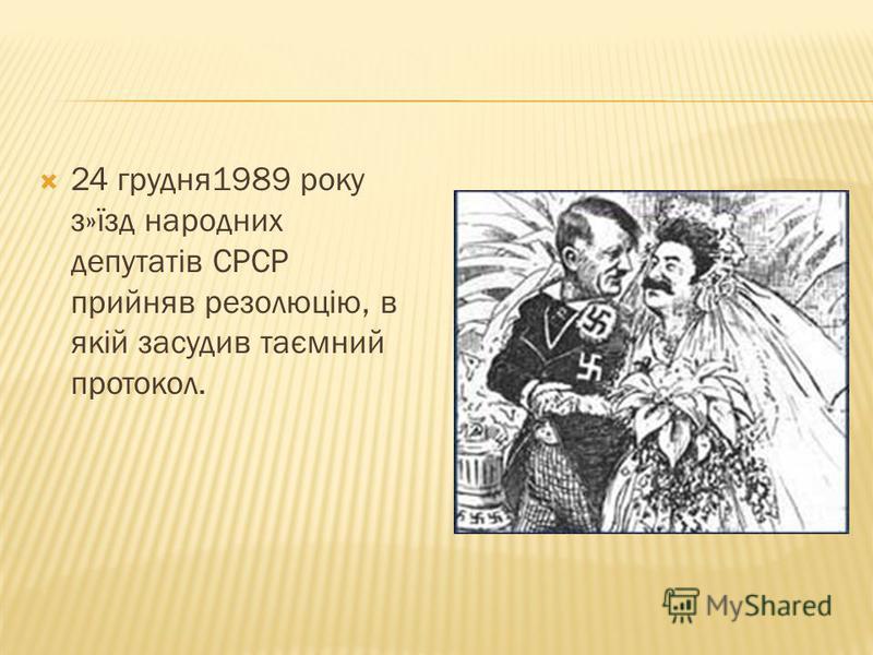 24 грудня1989 року з»їзд народних депутатів СРСР прийняв резолюцію, в якій засудив таємний протокол.
