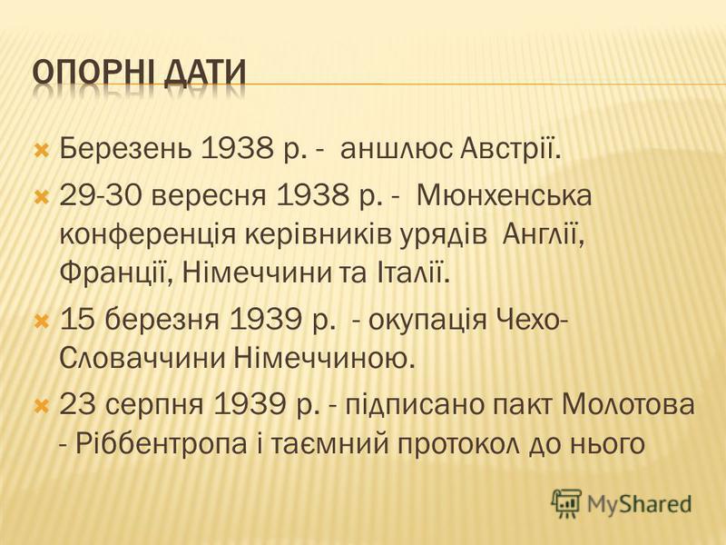 Березень 1938 р. - аншлюс Австрії. 29-30 вересня 1938 р. - Мюнхенська конференція керівників урядів Англії, Франції, Німеччини та Італії. 15 березня 1939 р. - окупація Чехо- Словаччини Німеччиною. 23 серпня 1939 р. - підписано пакт Молотова - Ріббент