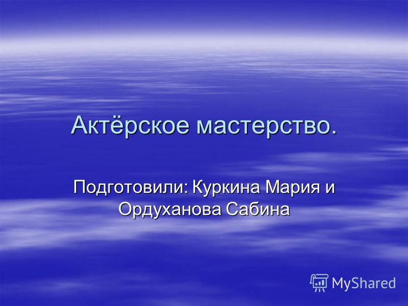Актёрское мастерство. Подготовили: Куркина Мария и Ордуханова Сабина