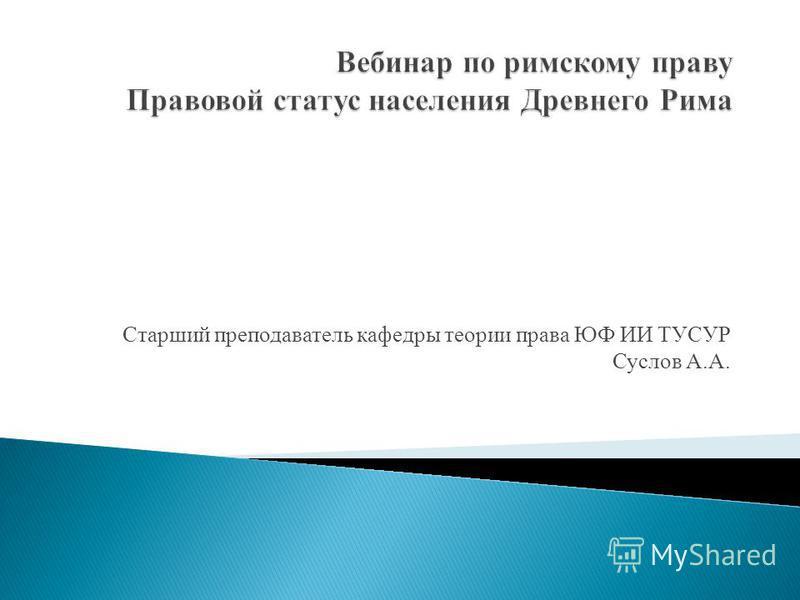 Старший преподаватель кафедры теории права ЮФ ИИ ТУСУР Суслов А.А.