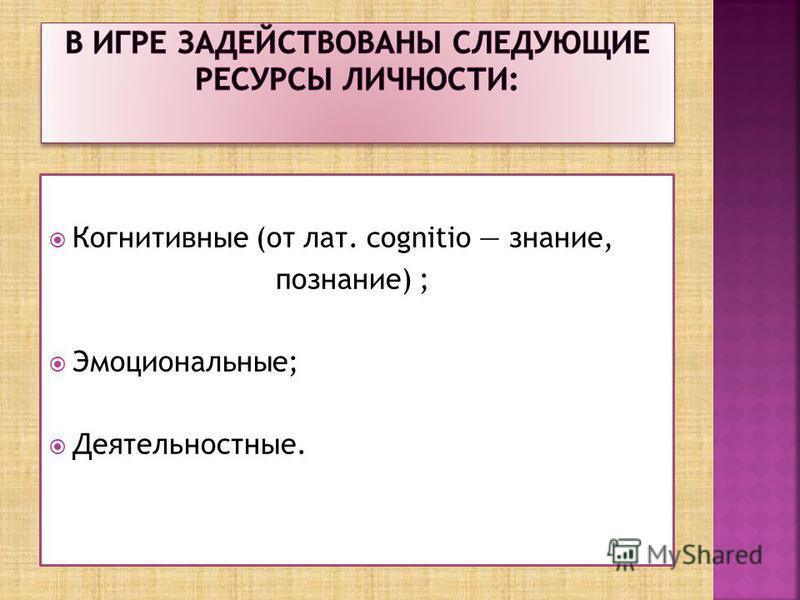 Когнитивные (от лат. cognitio знание, познание) ; Эмоциональные; Деятельностные.