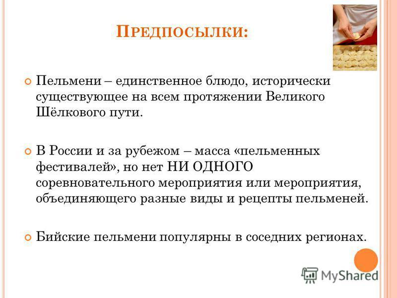 П РЕДПОСЫЛКИ : Пельмени – единственное блюдо, исторически существующее на всем протяжении Великого Шёлкового пути. В России и за рубежом – масса «пельменных фестивалей», но нет НИ ОДНОГО соревновательного мероприятия или мероприятия, объединяющего ра