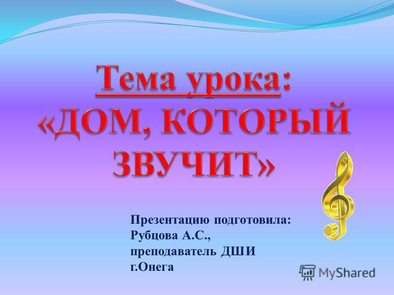 Презентацию подготовила: Рубцова А.С., преподаватель ДШИ г.Онега