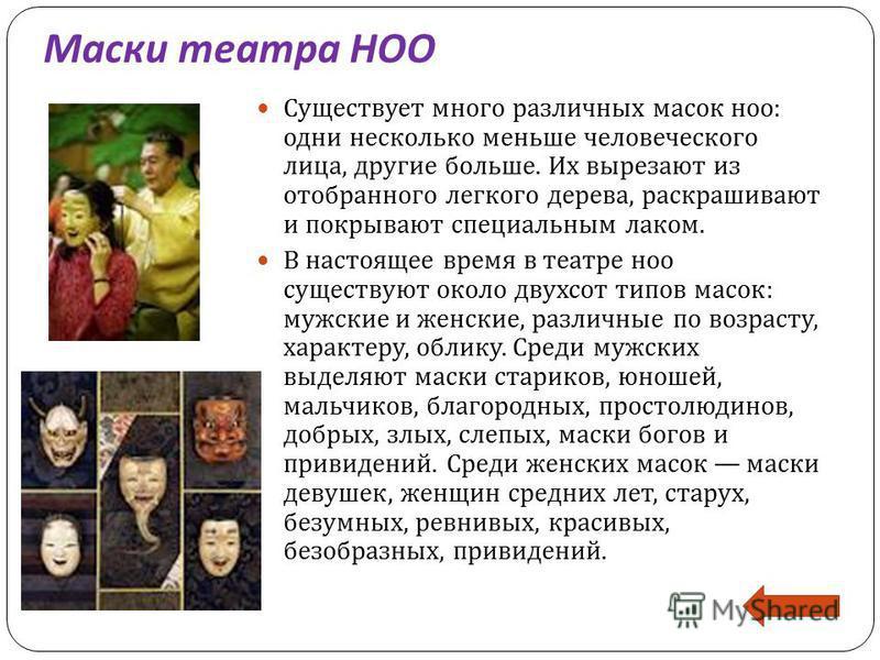 Маски театра НОО Существует много различных масок ноо : одни несколько меньше человеческого лица, другие больше. Их вырезают из отобранного легкого дерева, раскрашивают и покрывают специальным лаком. В настоящее время в театре ноо существуют около дв