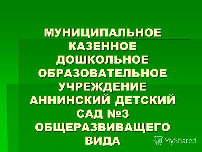 МУНИЦИПАЛЬНОЕ КАЗЕННОЕ ДОШКОЛЬНОЕ ОБРАЗОВАТЕЛЬНОЕ УЧРЕЖДЕНИЕ АННИНСКИЙ ДЕТСКИЙ САД 3 ОБЩЕРАЗВИВАЩЕГО ВИДА