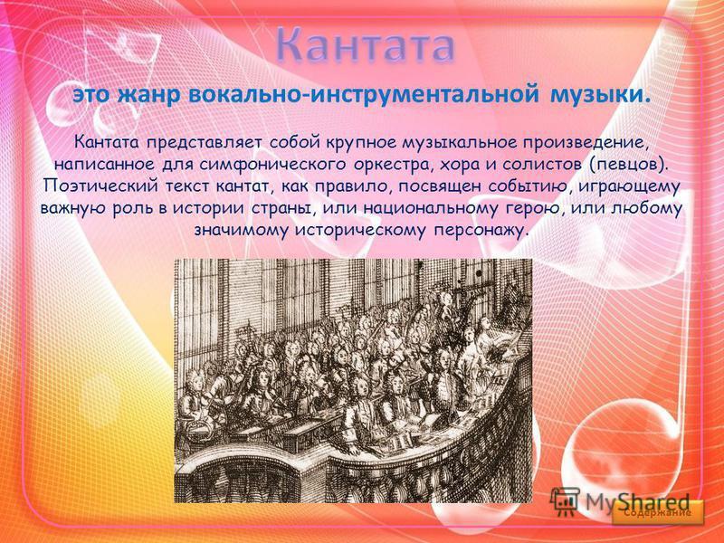это жанр вокально-инструментальной музыки. Кантата представляет собой крупное музыкальное произведение, написанное для симфонического оркестра, хора и солистов (певцов). Поэтический текст кантат, как правило, посвящен событию, играющему важную роль в