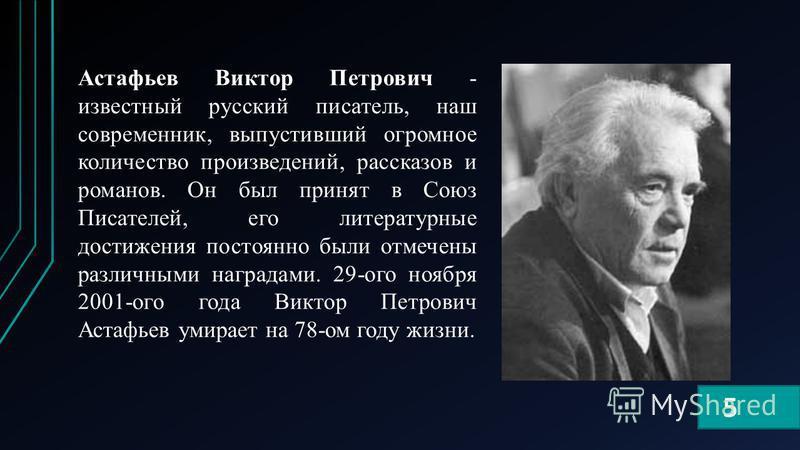Астафьев Виктор Петрович - известный русский писатель, наш современник, выпустивший огромное количество произведений, рассказов и романов. Он был принят в Союз Писателей, его литературные достижения постоянно были отмечены различными наградами. 29-ог