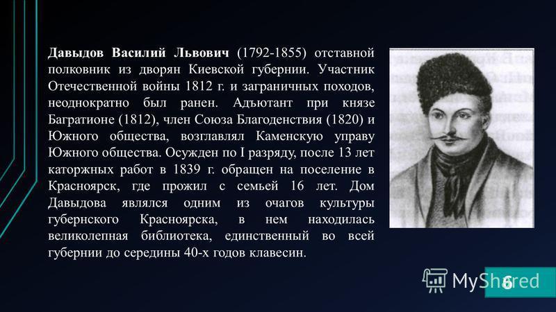 Давыдов Василий Львович (1792-1855) отставной полковник из дворян Киевской губернии. Участник Отечественной войны 1812 г. и заграничных походов, неоднократно был ранен. Адъютант при князе Багратионе (1812), член Союза Благоденствия (1820) и Южного об