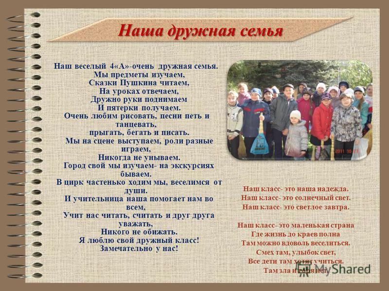 Наша дружная семья Наш веселый 4«А»-очень дружная семья. Мы предметы изучаем, Сказки Пушкина читаем, На уроках отвечаем, Дружно руки поднимаем И пятерки получаем. Очень любим рисовать, песни петь и танцевать, прыгать, бегать и писать. Мы на сцене выс