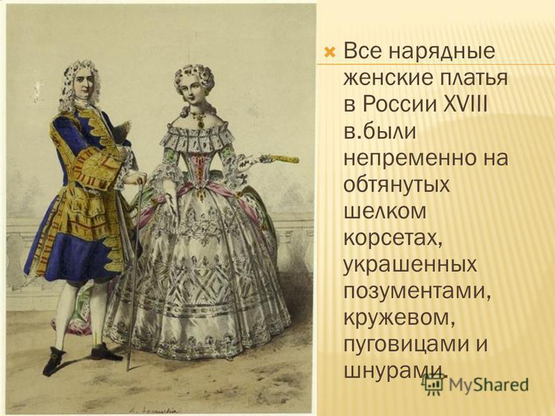 Все нарядные женские платья в России XVIII в.были непременно на обтянутых шелком корсетах, украшенных позументами, кружевом, пуговицами и шнурами.