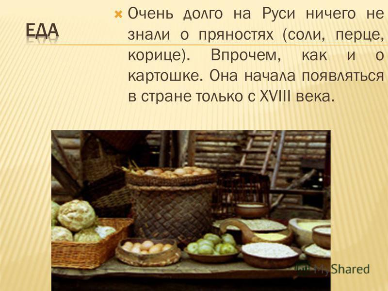 Очень долго на Руси ничего не знали о пряностях (соли, перце, корице). Впрочем, как и о картошке. Она начала появляться в стране только с XVIII века.