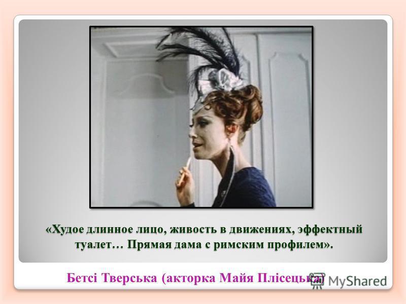 «Худое длинное лицо, живость в движениях, эффектный туалет… Прямая дама с римским профилем». Бетсі Тверська (акторка Майя Плісецька)