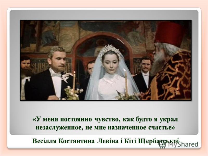 «У меня постоянно чувство, как будто я украл незаслуженное, не мне назначенное счастье» Весілля Костянтина Левіна і Кіті Щербатської