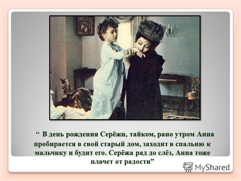 В день рождения Серёжи, тайком, рано утром Анна пробирается в свой старый дом, заходит в спальню к мальчику и будит его. Серёжа рад до слёз, Анна тоже плачет от радости В день рождения Серёжи, тайком, рано утром Анна пробирается в свой старый дом, за