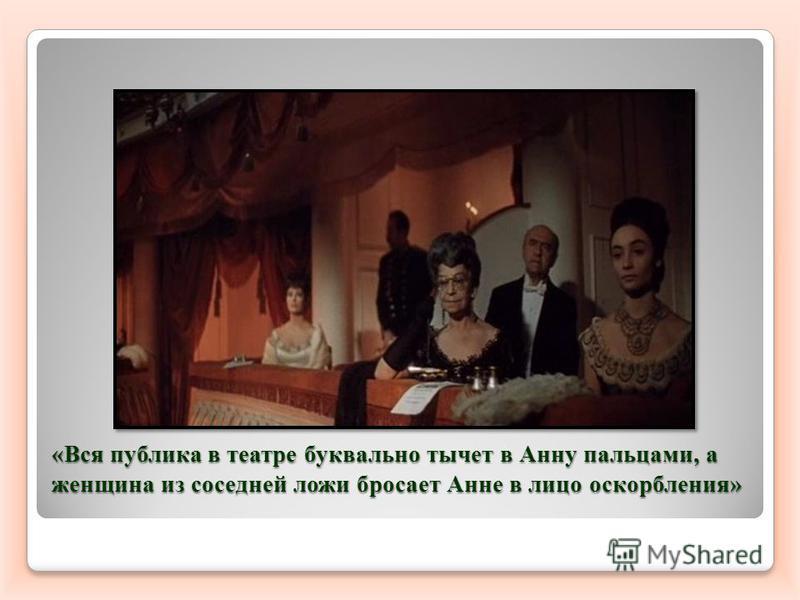 «Вся публика в театре буквально тычет в Анну пальцами, а женщина из соседней ложи бросает Анне в лицо оскорбления»