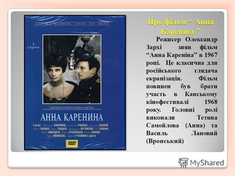 Про фільм Анна Кареніна Про фільм Анна Кареніна Режисер Олександр Зархі сняв фільм Анна Кареніна в 1967 році. Це класична для російського глядача екранізація. Фільм повинен був брати участь в Канському кінофестивалі 1968 року. Головні ролі виконали Т