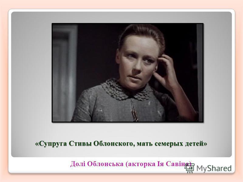 «Супруга Стивы Облонского, мать семерых детей» Долі Облонська (акторка Ія Савіна)
