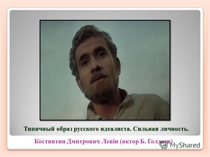Типичный образ русского идеалиста. Сильная личность. Костянтин Дмитрович Левін (актор Б. Голдаев)
