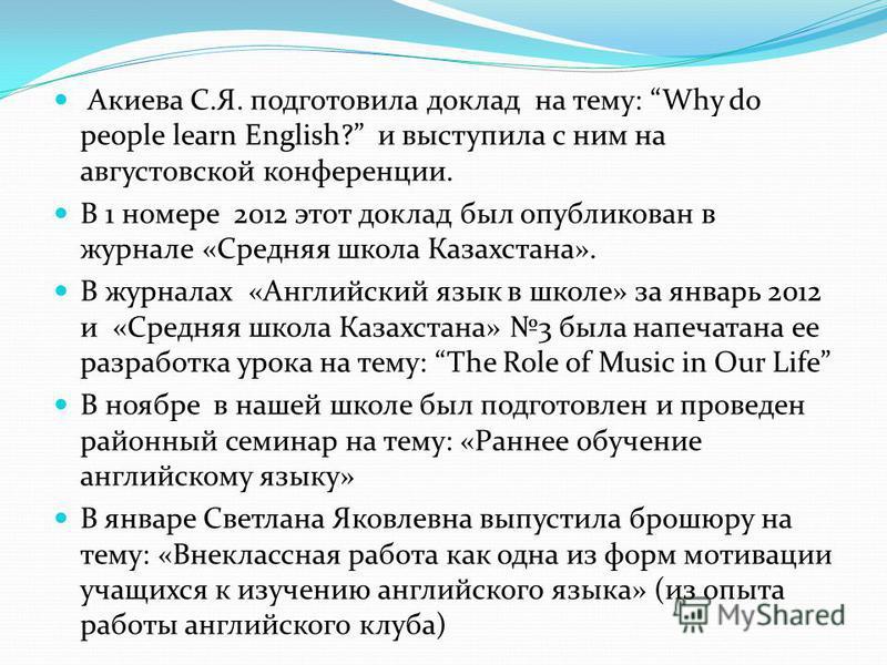 Акиева С.Я. подготовила доклад на тему: Why do people learn English? и выступила с ним на августовской конференции. В 1 номере 2012 этот доклад был опубликован в журнале «Средняя школа Казахстана». В журналах «Английский язык в школе» за январь 2012
