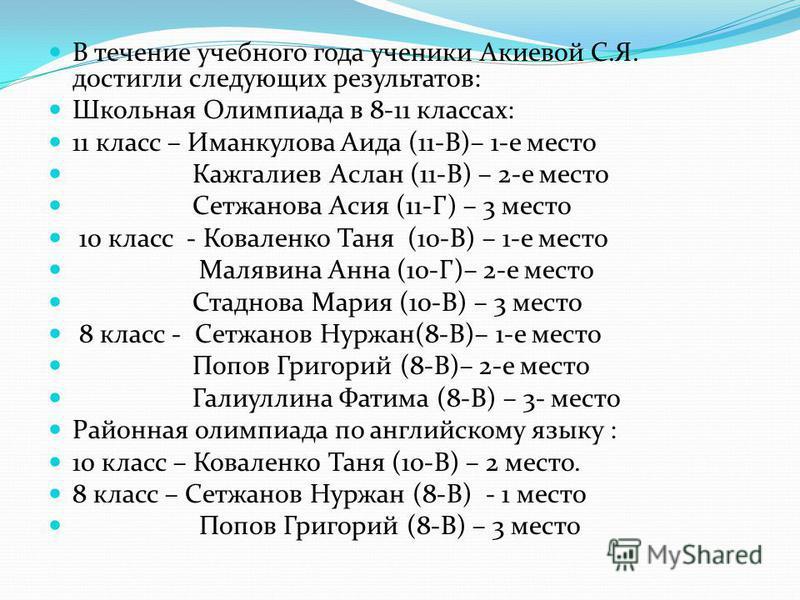 В течение учебного года ученики Акиевой С.Я. достигли следующих результатов: Школьная Олимпиада в 8-11 классах: 11 класс – Иманкулова Аида (11-В)– 1-е место Кажгалиев Аслан (11-В) – 2-е место Сетжанова Асия (11-Г) – 3 место 10 класс - Коваленко Таня