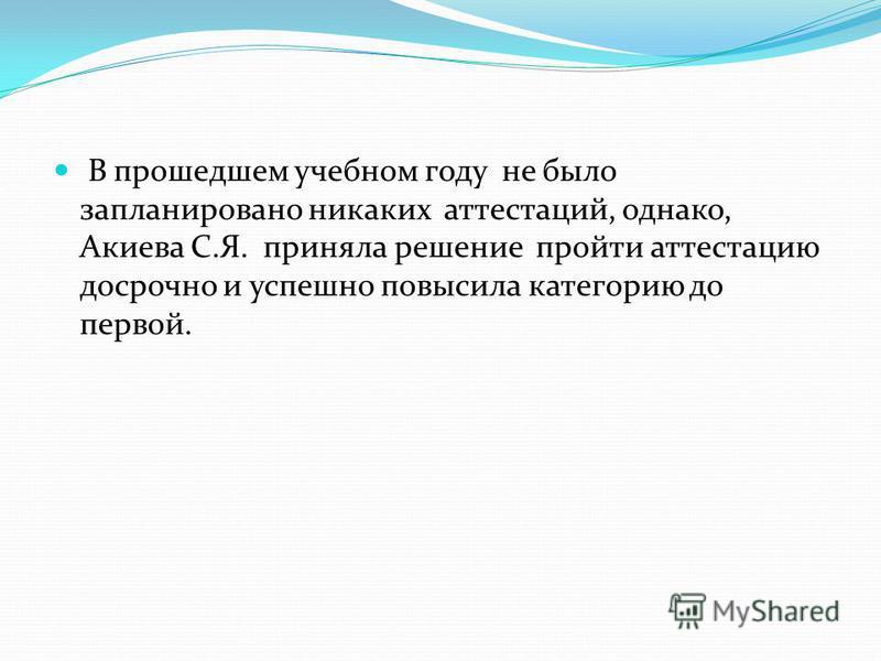 В прошедшем учебном году не было запланировано никаких аттестаций, однако, Акиева С.Я. приняла решение пройти аттестацию досрочно и успешно повысила категорию до первой.