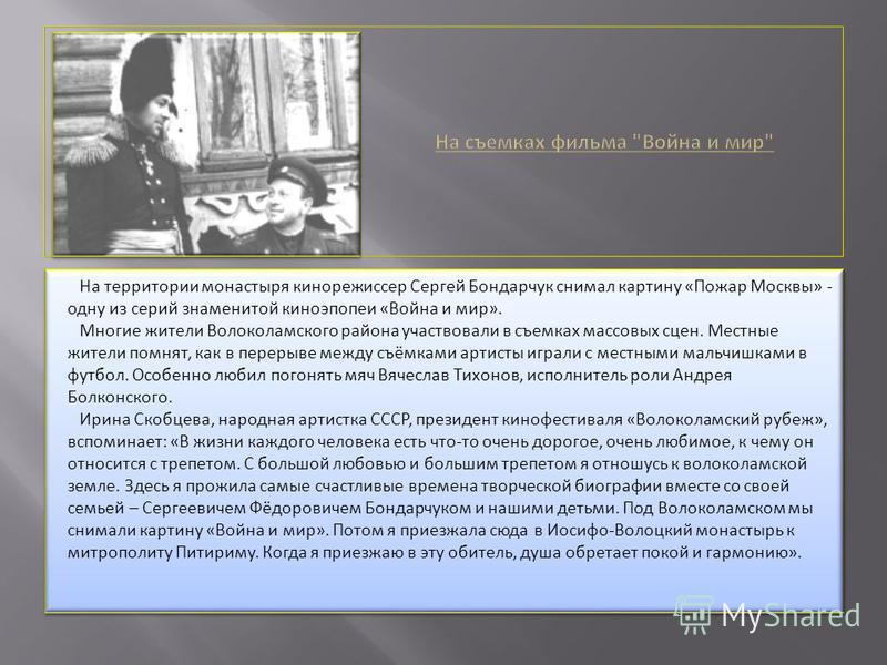 На территории монастыря кинорежиссер Сергей Бондарчук снимал картину «Пожар Москвы» - одну из серий знаменитой киноэпопеи «Война и мир». Многие жители Волоколамского района участвовали в съемках массовых сцен. Местные жители помнят, как в перерыве ме