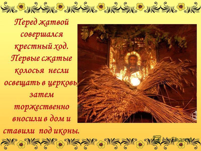 Перед жатвой совершался крестный ход. Первые сжатые колосья несли освещать в церковь, затем торжественно вносили в дом и ставили под иконы.