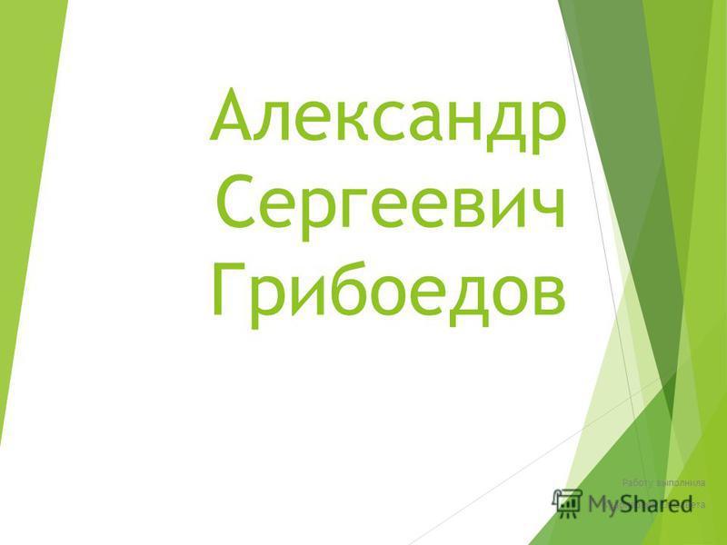 Александр Сергеевич Грибоедов Работу выполнила Кудрявцева Елизавета