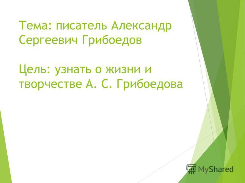 Тема: писатель Александр Сергеевич Грибоедов Цель: узнать о жизни и творчестве А. С. Грибоедова