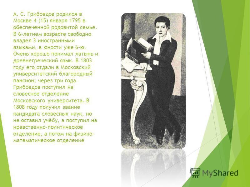 А. С. Грибоедов родился в Москве 4 (15) января 1795 в обеспеченной родовитой семье. В 6-летнем возрасте свободно владел 3 иностранными языками, в юности уже 6-ю. Очень хорошо понимал латынь и древнегреческий язык. В 1803 году его отдали в Московский