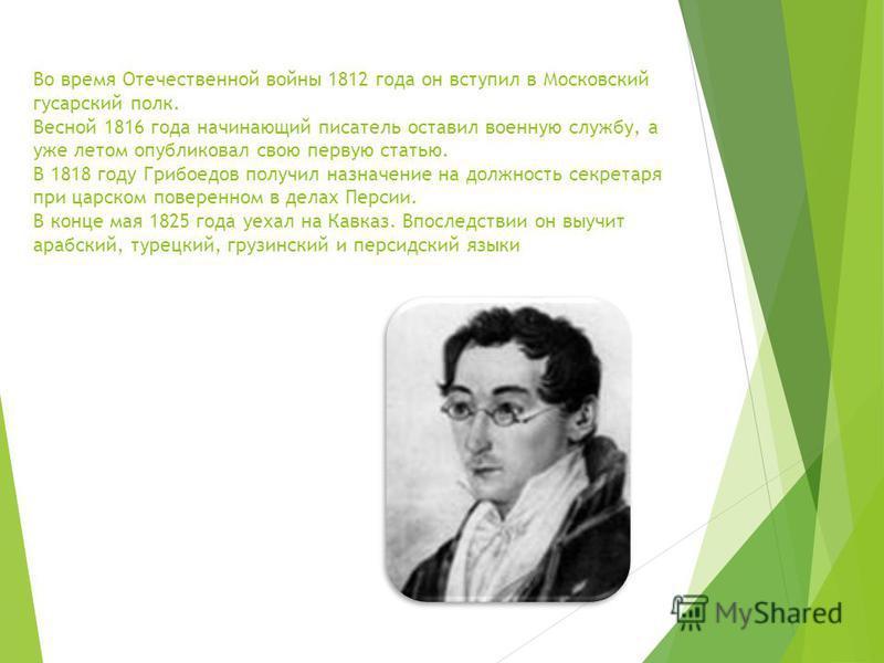 Во время Отечественной войны 1812 года он вступил в Московский гусарский полк. Весной 1816 года начинающий писатель оставил военную службу, а уже летом опубликовал свою первую статью. В 1818 году Грибоедов получил назначение на должность секретаря пр