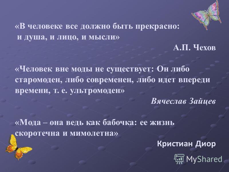 «В человеке все должно быть прекрасно: и душа, и лицо, и мысли» А.П. Чехов «Человек вне моды не существует: Он либо старомоден, либо современен, либо идет впереди времени, т. е. ультра моден» Вячеслав Зайцев «Мода – она ведь как бабочка: ее жизнь ско