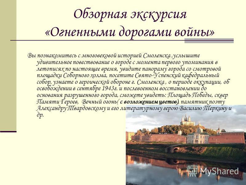 Обзорная экскурсия «Огненными дорогами войны» Вы познакомитесь с многовековой историей Смоленска,услышите удивительное повествование о городе с момента первого упоминания в летописях по настоящее время, увидите панораму города со смотровой площадки С
