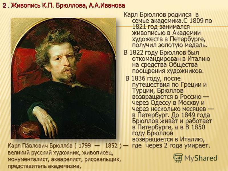 Карл Брюллов родился в семье академика.С 1809 по 1821 год занимался живописью в Академии художеств в Петербурге, получил золотую медаль. В 1822 году Брюллов был откомандирован в Италию на средства Общества поощрения художников. В 1836 году, после пут